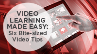 Video Learning Made Easy: Six Bite-sized Video Tips