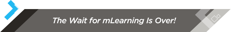 The Wait for mLearning Is Over!
